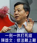 一例一休打死結 陳雄文:修法難上難-台灣e新聞