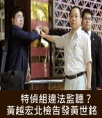 特偵組違法監聽?黃越宏北檢告發黃世銘 -台灣e新聞
