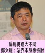 扁馬待遇大不同 鄭文龍:法界本身應檢討  - 台灣e新聞