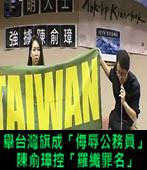 世大運-舉台灣旗成「侮辱公務員」 陳俞璋控「羅織罪名」- 台灣e新聞