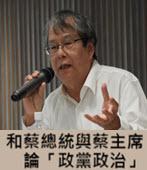 和蔡總統與蔡主席論「政黨政治」◎ 文╱陳師孟-台灣e新聞