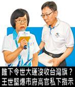 誰下令世大運沒收台灣旗? 王世堅爆市府高官私下指示- 台灣e新聞