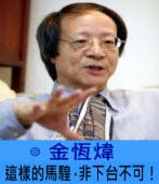 這樣的馬騜,非下台不可! -◎ 金恆煒 -台灣e新聞