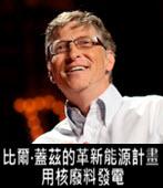 比爾•蓋茲的革新能源計畫:用核廢料發電 - 台灣e新聞