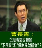 曹長青:怎麼看郭文貴的'不反習'和'保命保財報仇'? - 台灣e新聞
