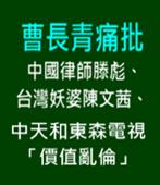 曹長青痛批中國律師滕彪、台灣妖婆陳文茜、中天和東森電視 「價值亂倫」 - 台灣e新聞