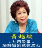 九月政爭 - 項莊舞劍意在沛公 -◎黃越綏 -台灣e新聞
