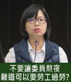 林淑芬 : 不要讓委員熬夜,難道可以要勞工過勞?- 台灣e新聞