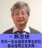 敬答一位台灣留美學生的信 ---談台灣獨立在美國--- ◎鄭思捷 -台灣e新聞