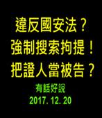 違反國安法?強制搜索拘提!把證人當被告?20171220 (有話好說)  -台灣e新聞