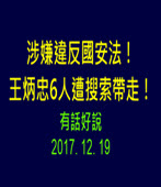 涉嫌違反國安法!王炳忠6人遭搜索帶走!20171219 (有話好說)  -台灣e新聞