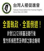全面執政,全面倒退! -- 針對12/23勞基法遊行後警方抓捕民眾及律師之聯合聲明- 台灣e新聞