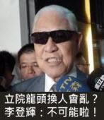 立院龍頭換人會亂?李登輝:不可能啦! -台灣e新聞