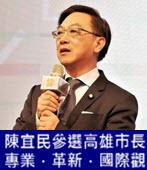 】「參選高雄市長」陳宜民競選主軸「專業.革新.國際觀」-台灣e新聞