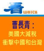 曹長青:美國大減稅 衝擊中國和台灣-台灣e新聞