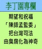 期望和祝福「陳師孟監委」把台灣司法由臭腐化為神奇 -◎李丁園- 台灣e新聞