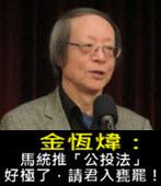 《金恆煒專欄》馬統推「公投法」,好極了,請君入甕罷!- 台灣e新聞