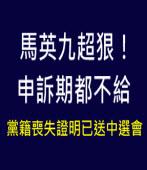 馬英九超狠,申訴期都不給!黨籍喪失證明已送中選會-台灣e新聞