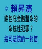 誰包庇金融體系的系統性犯罪?——給司法院的一封信-◎ 賴昇濱- 台灣e新聞