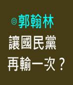 【專文】讓國民黨再輸一次?-◎ 郭翰林 - 台灣e新聞