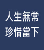 人生無常 珍惜當下-◎鄧鴻源 - 台灣e新聞