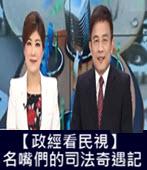 20180212【政經看民視】 名嘴們的司法奇遇記  -台灣e新聞