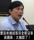 慶富案偵結官員全都沒事 黃國昌:太離譜了!- 台灣e新聞