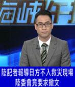 中國駐台記者報導日方不入救災現場 陸委會竟要求撤文 - 台灣e新聞