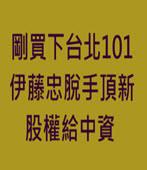剛買下台北101 伊藤忠脫手頂新股權給中資 - 台灣e新聞