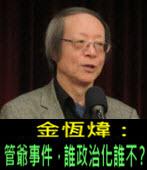 《金恆煒專欄》管爺事件,誰政治化誰不?- 台灣e新聞