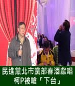 民進黨北市黨部春酒獻唱 柯P被嗆「下台」 - 台灣e新聞