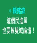這個民進黨,也要搞雙城論壇!-◎顏銘緯-台灣e新聞