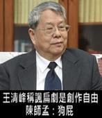 王清峰稱諷扁劇是創作自由 陳師孟:狗屁 -台灣e新聞