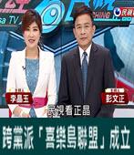 2018.2.28【政經看民視】 跨黨派「喜樂島聯盟」成立!- 台灣e新聞