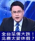 全台菜價大跌!北農太愛休假?(有話好說) 20180306 - 台灣e新聞