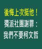 後悔上次挺他!獨派社團謝罪:我們不要柯文哲- 台灣e新聞