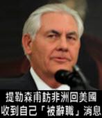 提勒森甫訪非洲回美國 收到自己「被辭職」消息 - 台灣e新聞