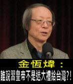 《金恆煒專欄》誰說習皇帝不是送大禮給台灣?!- 台灣e新聞
