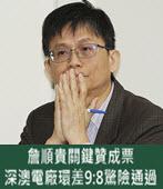 詹順貴關鍵贊成票 深澳電廠環差9:8驚險通過 - 台灣e新聞