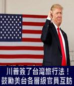 川普簽了台灣旅行法! 鼓勵美台各層級官員互訪 - 台灣e新聞