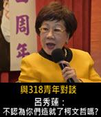 與318青年對談 呂秀蓮:不認為你們造就了柯文哲嗎?- 台灣e新聞