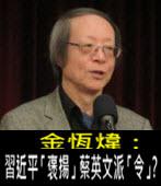 《金恆煒專欄》習近平「褒揚」蔡英文派「令」?- 台灣e新聞