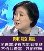 陳敏鳳 民進黨沒有志氣到極點。不怕共產黨、只怕柯粉- 台灣e新聞
