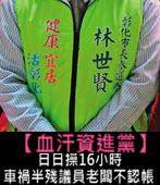 【血汗資進黨】日日操16小時 他車禍半殘議員老闆不認帳 - 台灣e新聞