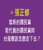 當新的國民黨取代舊的國民黨時,台灣應該怎麼走下去? ◎張正修 -台灣e新聞