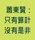 蕭東賢:只有算計 沒有是非 -台灣e新聞