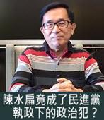 陳水扁竟成了民進黨執政下的政治犯?-◎楊憲宏 -台灣e新聞