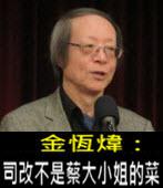 《金恆煒專欄》司改不是蔡大小姐的菜- 台灣e新聞