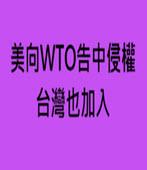 美向WTO告中侵權 台灣也加入- 台灣e新聞