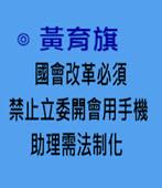 國會改革必須禁止立委開會用手機、助理需法制化- ◎黃育旗 -台灣e新聞
